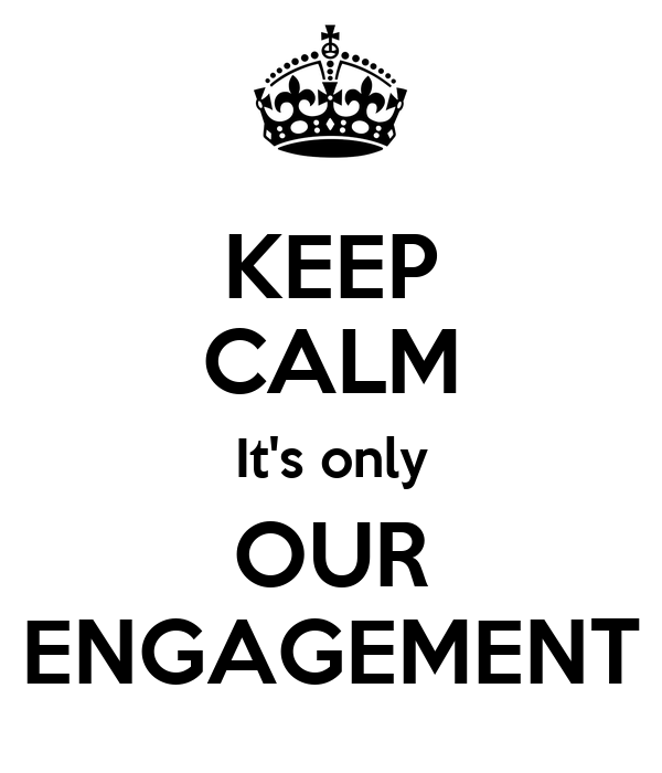 KEEP CALM It's only OUR ENGAGEMENT