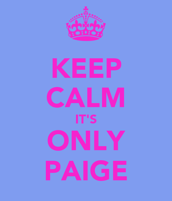 KEEP CALM IT'S ONLY PAIGE