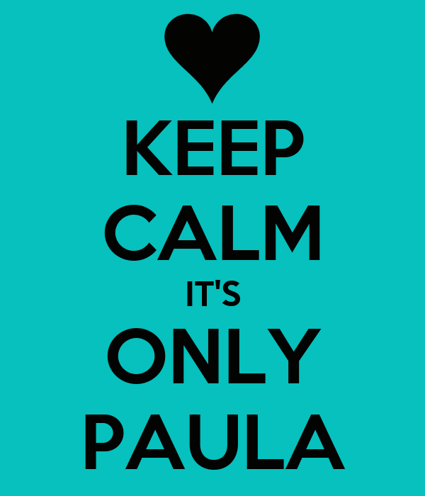 KEEP CALM IT'S ONLY PAULA