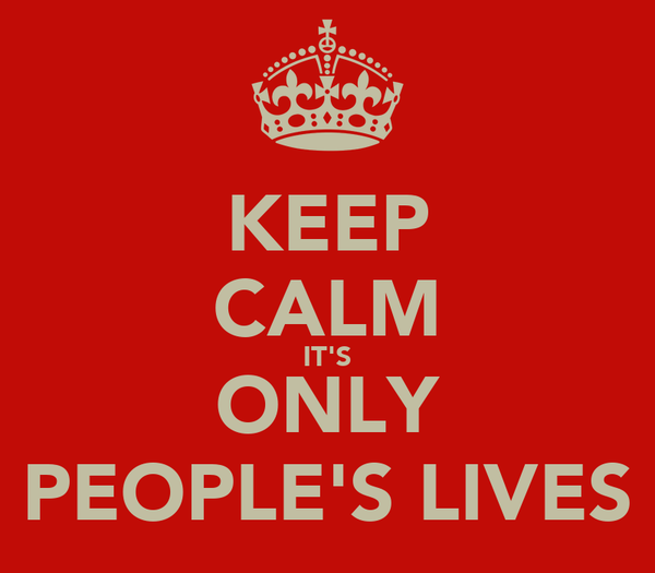 KEEP CALM IT'S ONLY PEOPLE'S LIVES