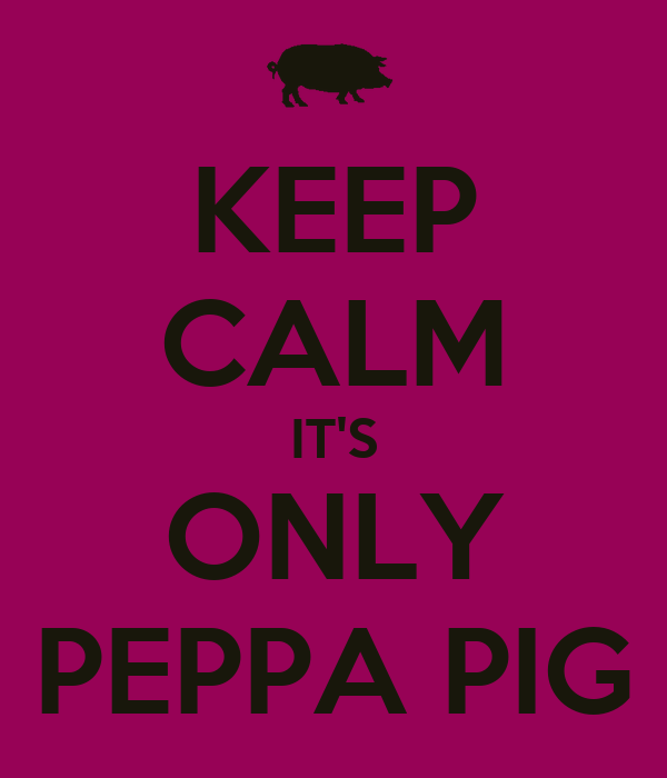 KEEP CALM IT'S ONLY PEPPA PIG