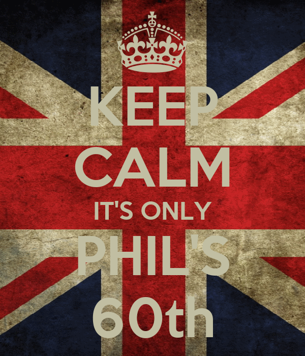 KEEP CALM IT'S ONLY PHIL'S 60th