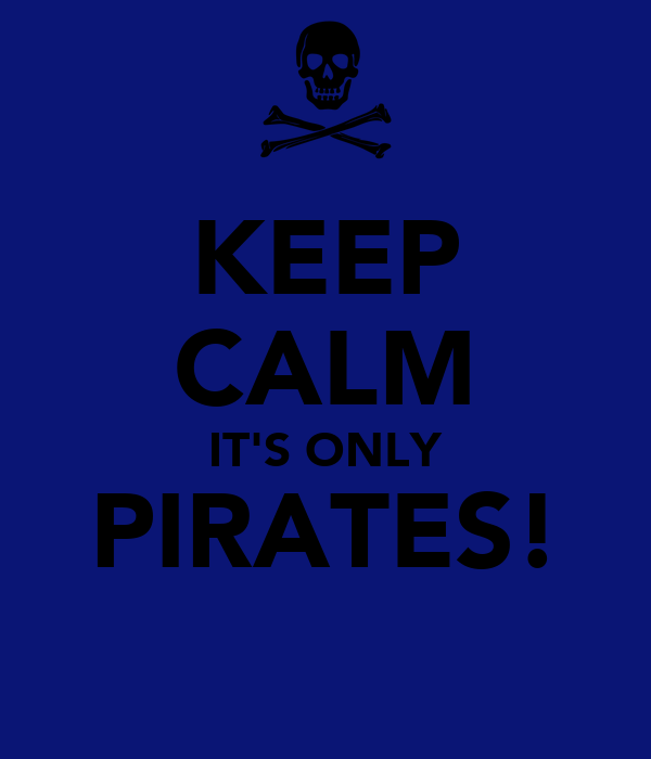 KEEP CALM IT'S ONLY PIRATES!