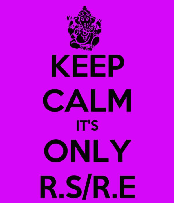 KEEP CALM IT'S ONLY R.S/R.E