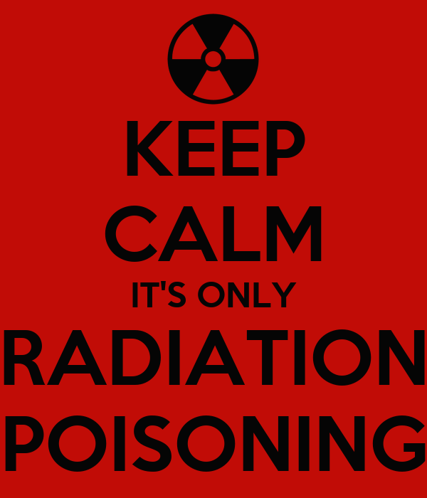 KEEP CALM IT'S ONLY RADIATION POISONING