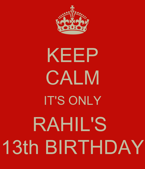 KEEP CALM IT'S ONLY RAHIL'S  13th BIRTHDAY