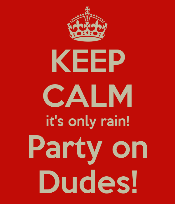 KEEP CALM it's only rain! Party on Dudes!