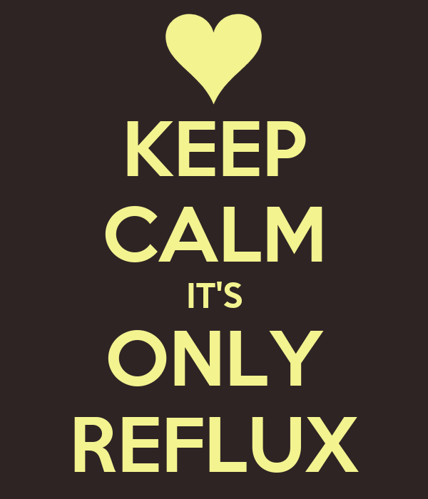 KEEP CALM IT'S ONLY REFLUX