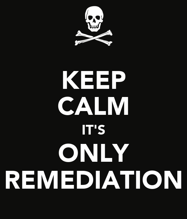 KEEP CALM IT'S ONLY REMEDIATION