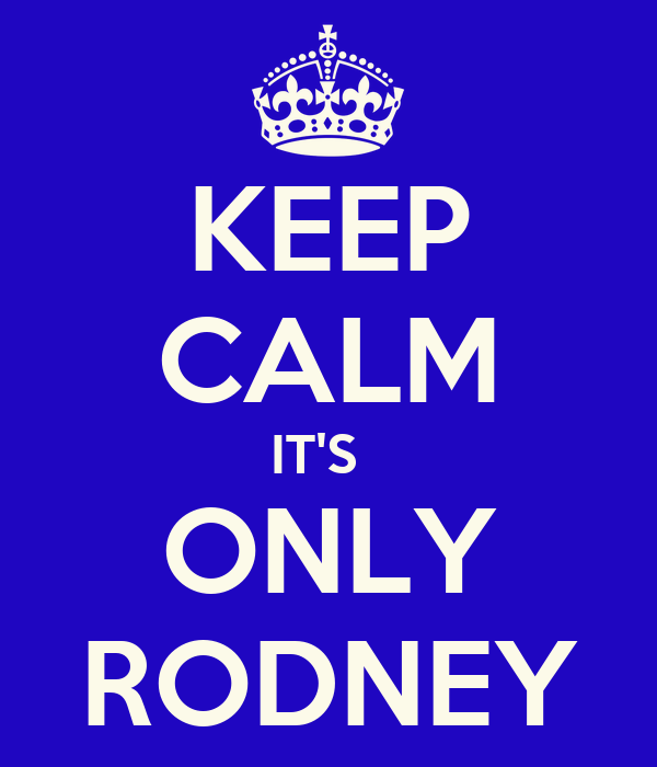 KEEP CALM IT'S   ONLY RODNEY