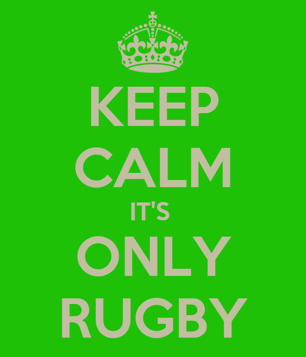 KEEP CALM IT'S  ONLY RUGBY