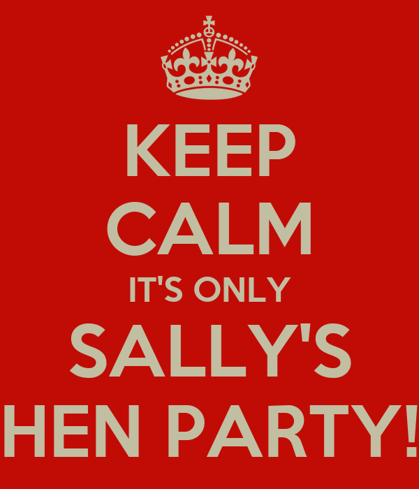 KEEP CALM IT'S ONLY SALLY'S HEN PARTY!