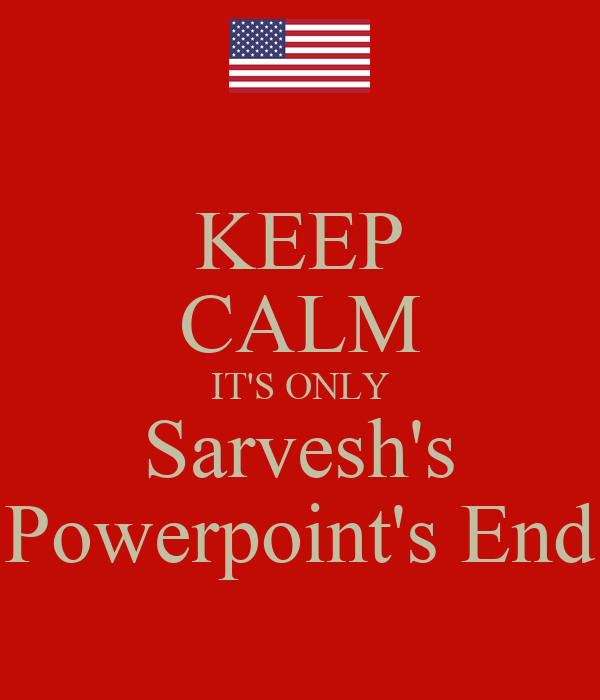 KEEP CALM IT'S ONLY Sarvesh's Powerpoint's End