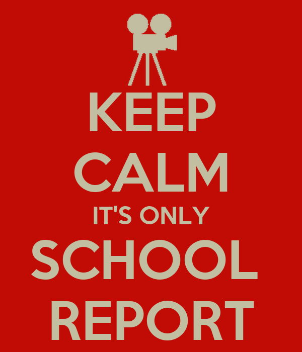 KEEP CALM IT'S ONLY SCHOOL  REPORT