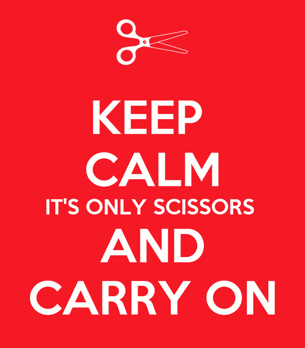 KEEP  CALM IT'S ONLY SCISSORS  AND CARRY ON