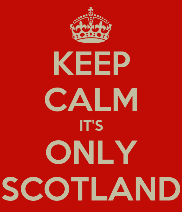 KEEP CALM IT'S ONLY SCOTLAND