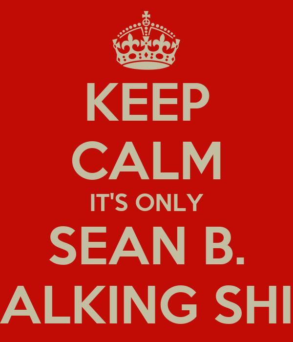 KEEP CALM IT'S ONLY SEAN B. TALKING SHIT
