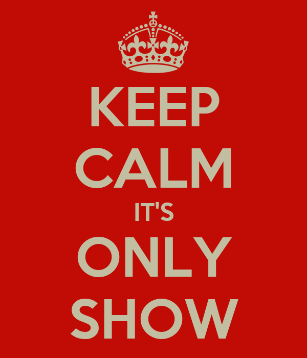 KEEP CALM IT'S ONLY SHOW