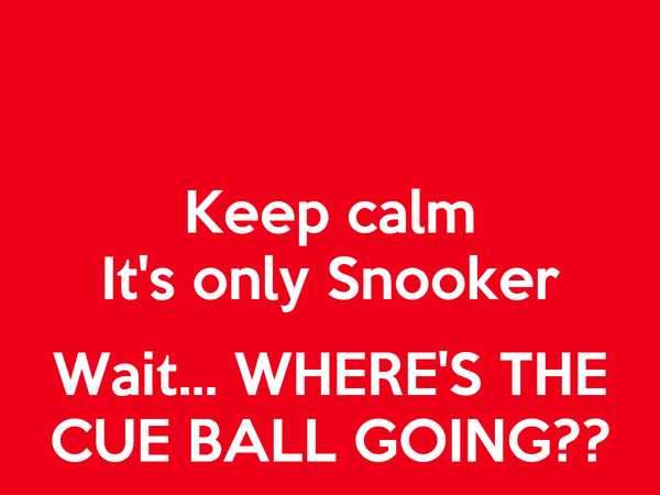 Keep calm It's only Snooker  Wait... WHERE'S THE CUE BALL GOING??