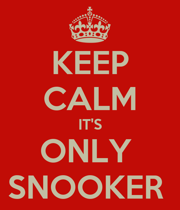 KEEP CALM IT'S ONLY  SNOOKER