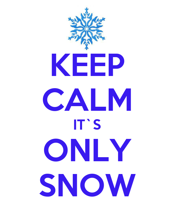 KEEP CALM IT`S ONLY SNOW