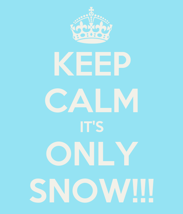 KEEP CALM IT'S ONLY SNOW!!!