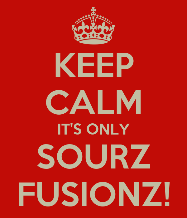 KEEP CALM IT'S ONLY SOURZ FUSIONZ!