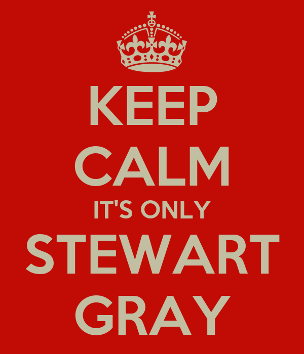 KEEP CALM IT'S ONLY STEWART GRAY