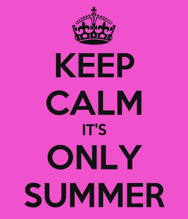 KEEP CALM IT'S ONLY SUMMER