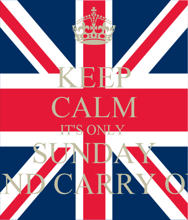 KEEP CALM IT'S ONLY  SUNDAY AND CARRY ON