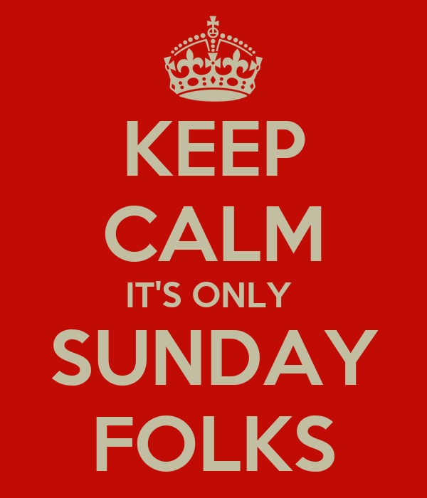 KEEP CALM IT'S ONLY  SUNDAY FOLKS