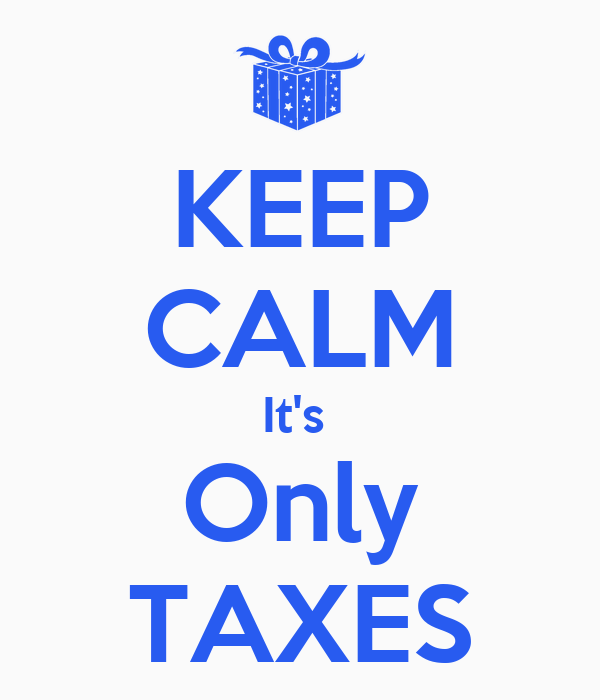 KEEP CALM It's  Only TAXES