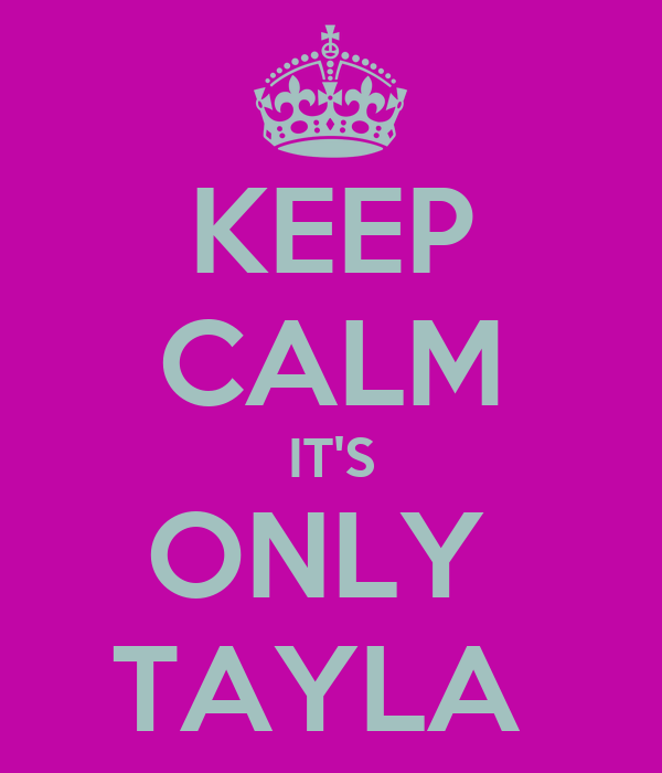 KEEP CALM IT'S ONLY  TAYLA