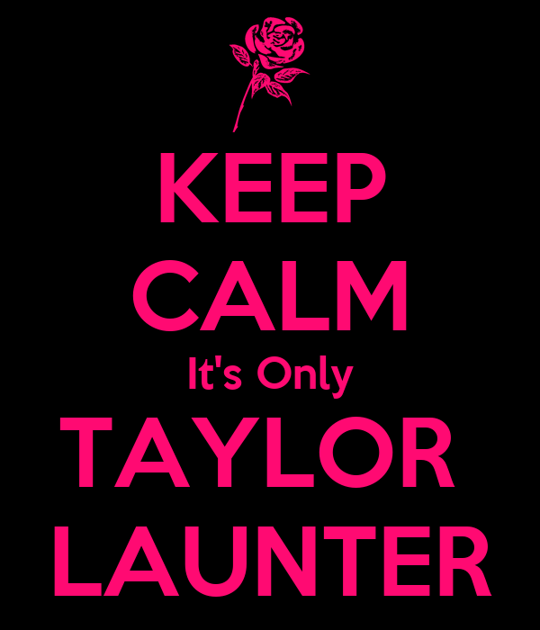 KEEP CALM It's Only TAYLOR  LAUNTER