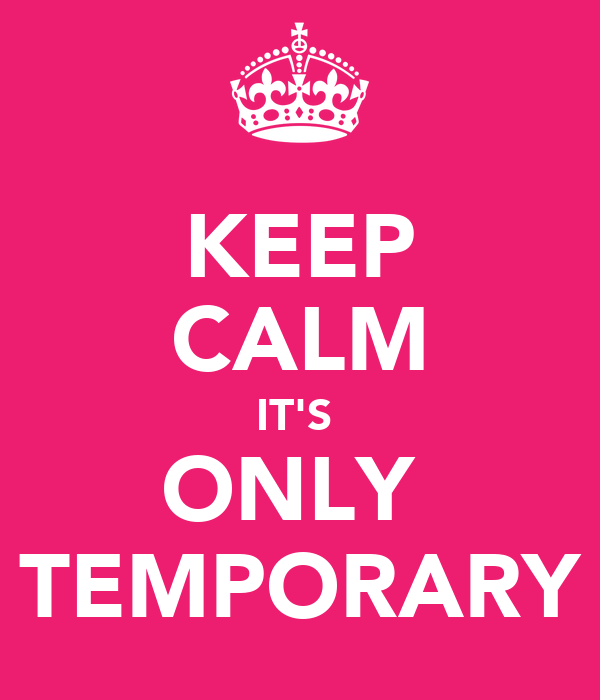 KEEP CALM IT'S  ONLY  TEMPORARY