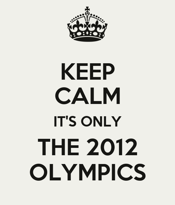 KEEP CALM IT'S ONLY THE 2012 OLYMPICS