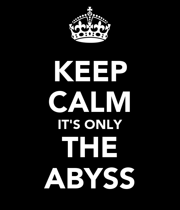 KEEP CALM IT'S ONLY THE ABYSS