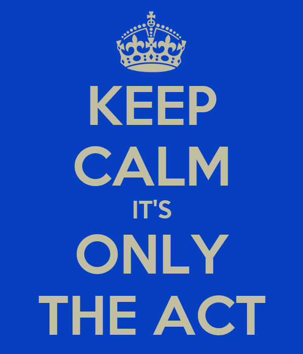 KEEP CALM IT'S ONLY THE ACT