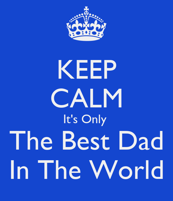 KEEP CALM It's Only  The Best Dad In The World