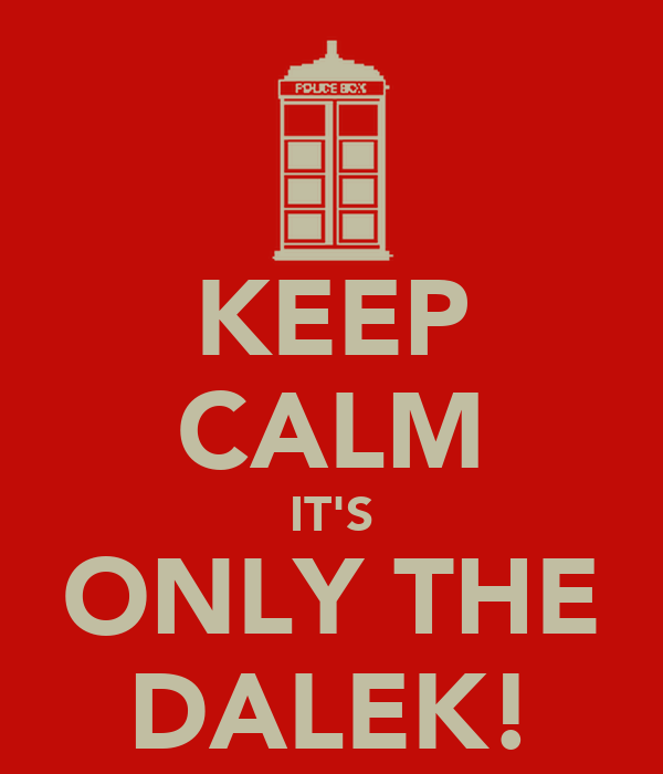 KEEP CALM IT'S ONLY THE DALEK!
