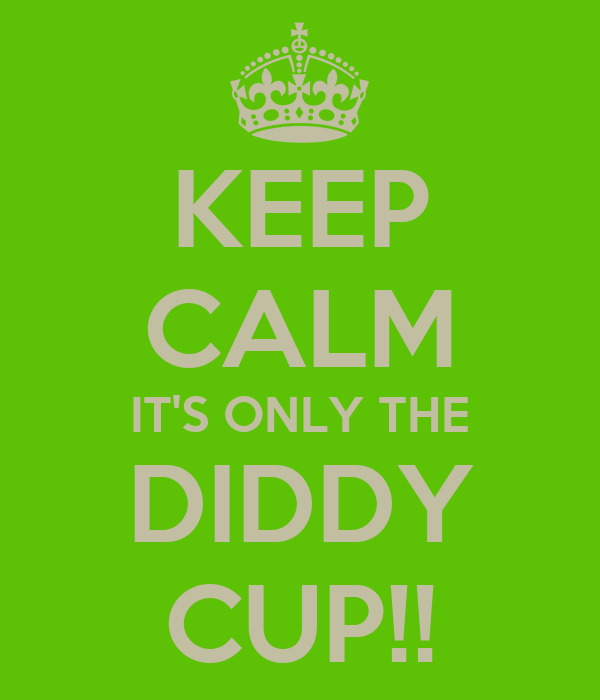 KEEP CALM IT'S ONLY THE DIDDY CUP!!