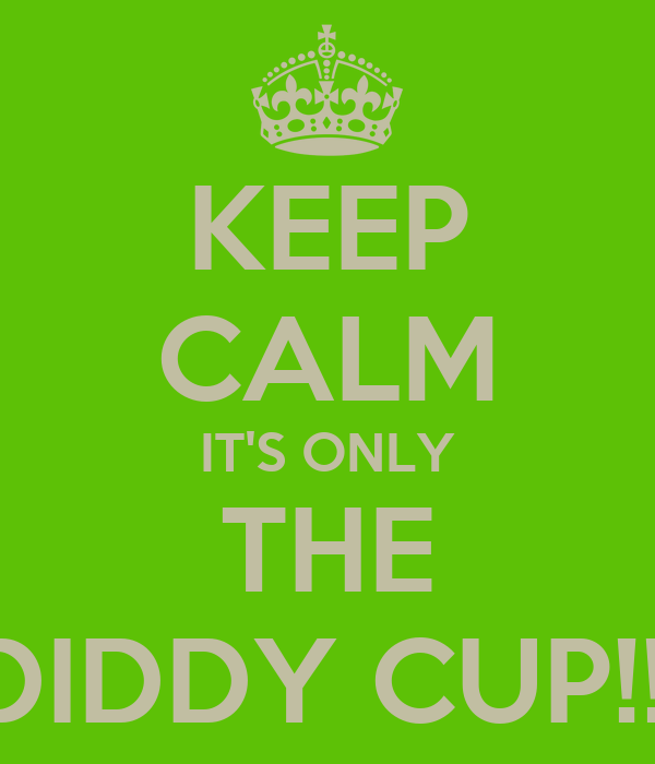 KEEP CALM IT'S ONLY THE DIDDY CUP!!!