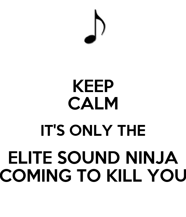 KEEP CALM IT'S ONLY THE ELITE SOUND NINJA COMING TO KILL YOU