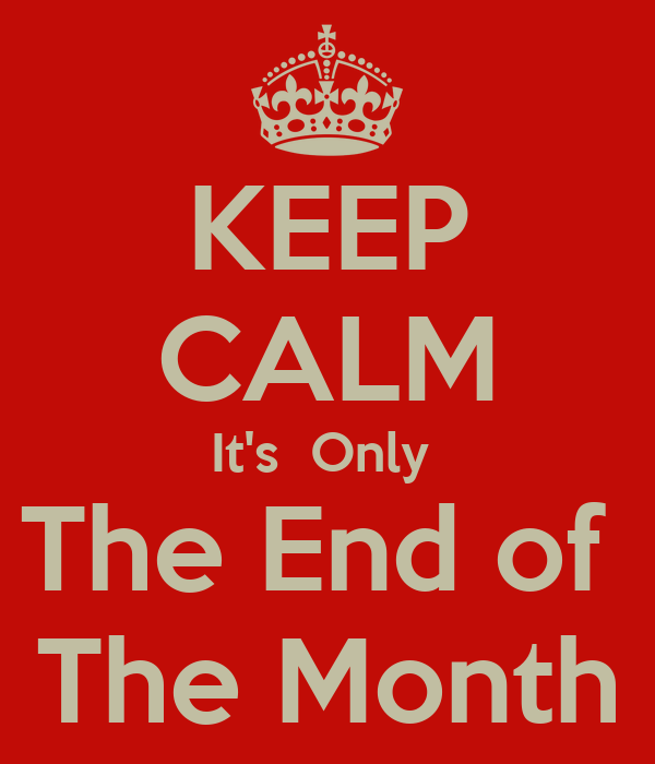 KEEP CALM It's  Only  The End of  The Month