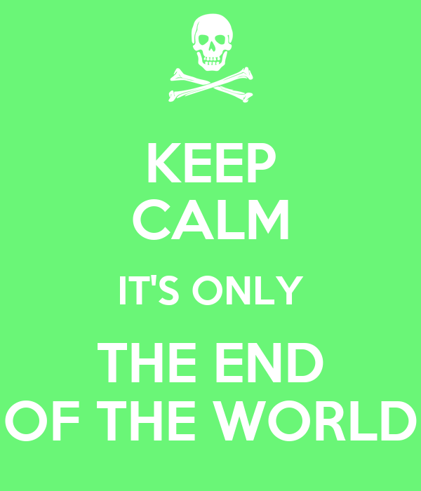 KEEP CALM IT'S ONLY THE END OF THE WORLD