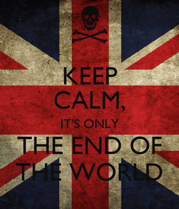 KEEP CALM, IT'S ONLY THE END OF THE WORLD