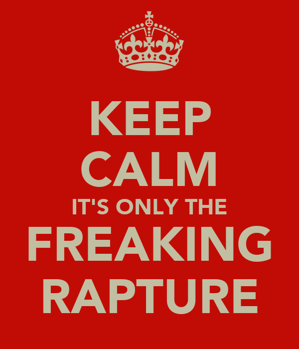 KEEP CALM IT'S ONLY THE FREAKING RAPTURE