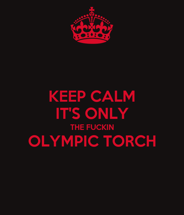 KEEP CALM IT'S ONLY THE FUCKIN OLYMPIC TORCH
