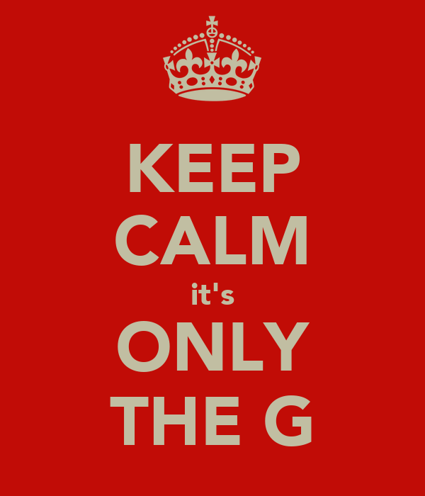 KEEP CALM it's ONLY THE G