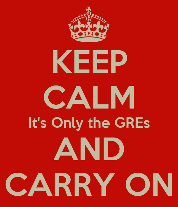 KEEP CALM It's Only the GREs AND CARRY ON
